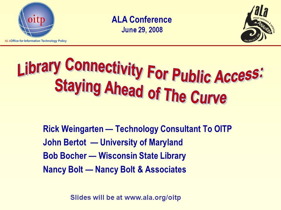 Rick Weingarten — Technology Consultant To OITP John Bertot — University of Maryland Bob Bocher — Wisconsin State Library Nancy Bolt — Nancy Bolt & Associates ALA Conference June 29, 2008 Slides will be at www.ala.org/oitp