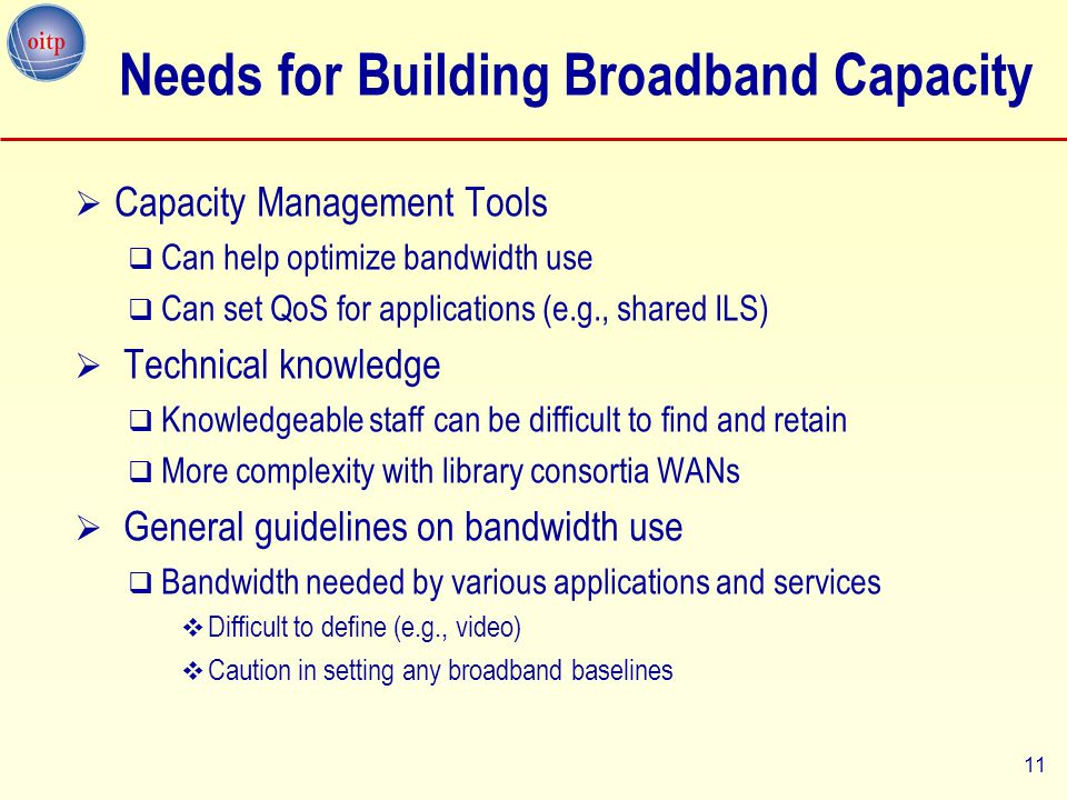 11  Capacity Management Tools  Can help optimize bandwidth use  Can set QoS for applications (e.g., shared ILS)  Technical knowledge  Knowledgeable staff can be difficult to find and retain  More complexity with library consortia WANs  General guidelines on bandwidth use  Bandwidth needed by various applications and services  Difficult to define (e.g., video)  Caution in setting any broadband baselines Needs for Building Broadband Capacity