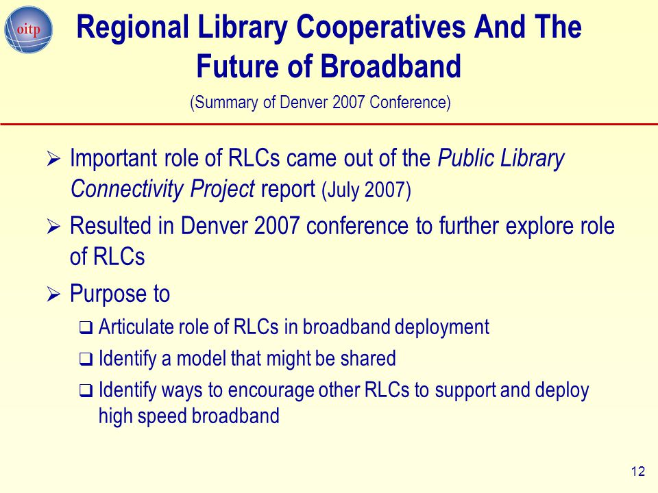 12 Regional Library Cooperatives And The Future of Broadband  Important role of RLCs came out of the Public Library Connectivity Project report (July 2007)  Resulted in Denver 2007 conference to further explore role of RLCs  Purpose to  Articulate role of RLCs in broadband deployment  Identify a model that might be shared  Identify ways to encourage other RLCs to support and deploy high speed broadband (Summary of Denver 2007 Conference)