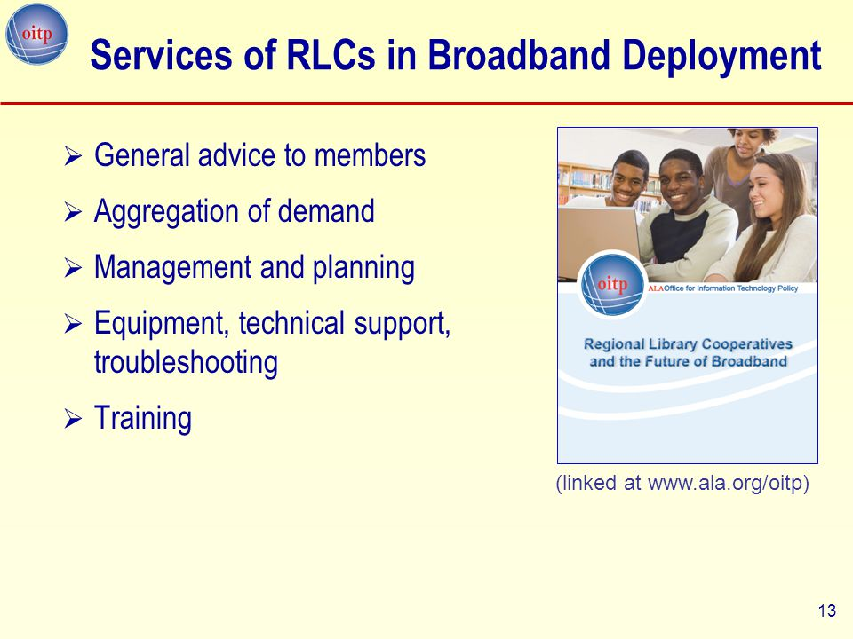 13  General advice to members  Aggregation of demand  Management and planning  Equipment, technical support, troubleshooting  Training Services of RLCs in Broadband Deployment (linked at www.ala.org/oitp)