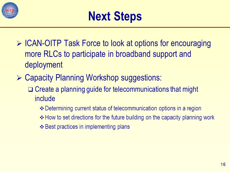 16 Next Steps  ICAN-OITP Task Force to look at options for encouraging more RLCs to participate in broadband support and deployment  Capacity Planni