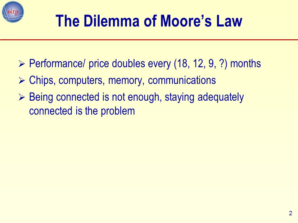 2 The Dilemma of Moore's Law  Performance/ price doubles every (18, 12, 9, ?) months  Chips, computers, memory, communications  Being connected is