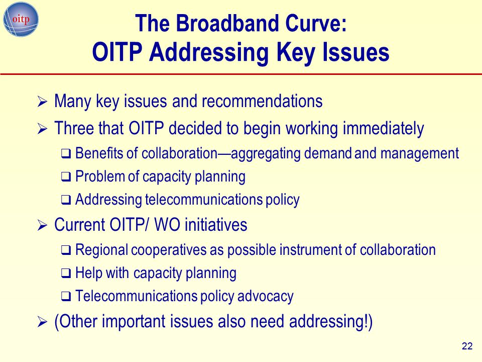 22 The Broadband Curve: OITP Addressing Key Issues  Many key issues and recommendations  Three that OITP decided to begin working immediately  Bene