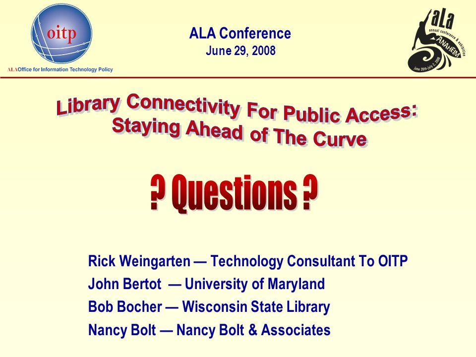 Rick Weingarten — Technology Consultant To OITP John Bertot — University of Maryland Bob Bocher — Wisconsin State Library Nancy Bolt — Nancy Bolt & Associates ALA Conference June 29, 2008