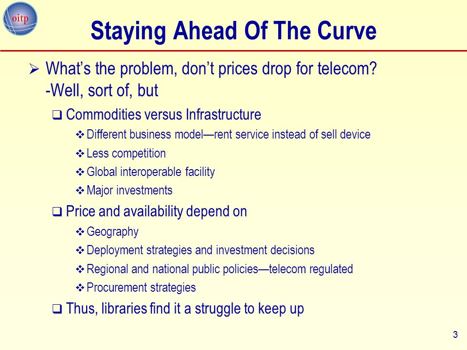 3 Staying Ahead Of The Curve  What's the problem, don't prices drop for telecom? -Well, sort of, but  Commodities versus Infrastructure  Different