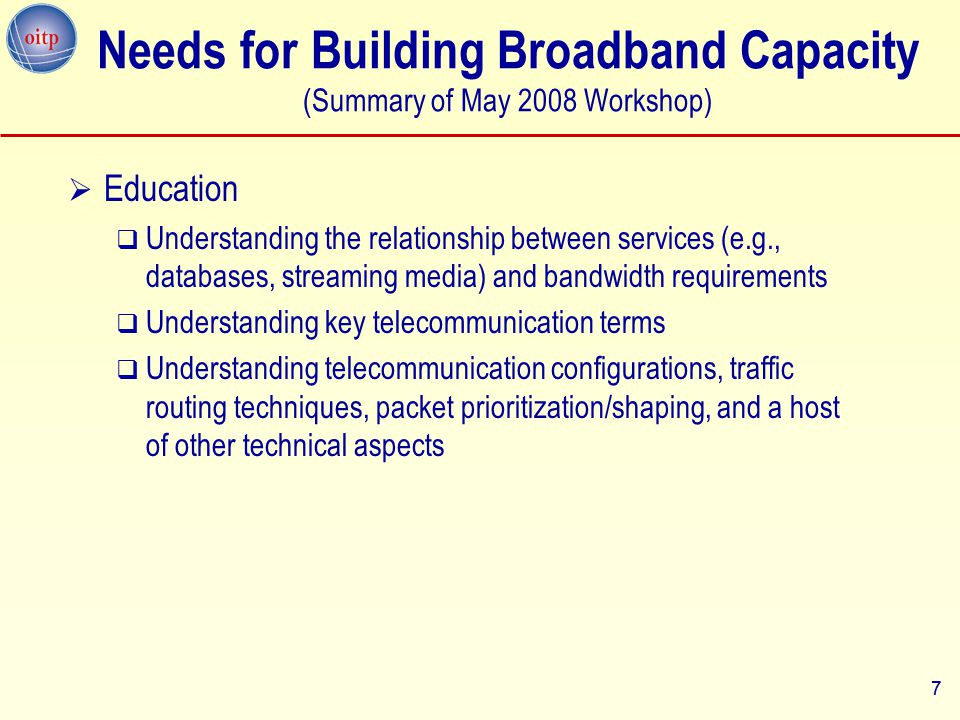 7 Needs for Building Broadband Capacity (Summary of May 2008 Workshop)  Education  Understanding the relationship between services (e.g., databases, streaming media) and bandwidth requirements  Understanding key telecommunication terms  Understanding telecommunication configurations, traffic routing techniques, packet prioritization/shaping, and a host of other technical aspects 7