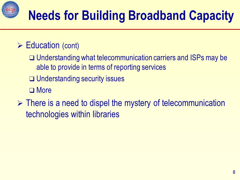 9 Needs for Building Broadband Capacity  Technical Collaboration  Need to share technical know-how within the library community  Technical working group to create a knowledge forum for  Sharing technical expertise  Developing models for connectivity –Including case studies, lessons learned, and best practices  Developing quality standards for today and next generation library services  Exploring data reporting and analysis techniques  Can include tutorials, sample network configurations, analysis software, and a range of other useful material for the library community  Online; planning manual 9