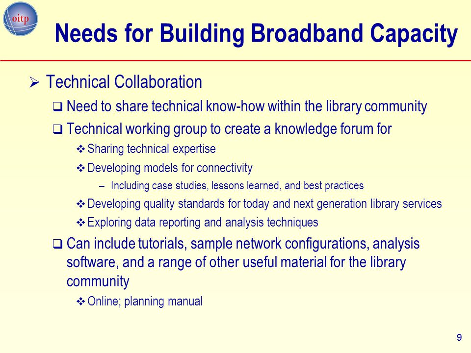 10 Needs for Building Broadband Capacity  Quality of Service Standards  There are no generally accepted or developed library-based quality standards for Internet access  Need performance measures and standards of service for benchmarking and service goals  Can provide guidance regarding the technical implementations of services and resources within libraries  Can inform policy makers and telecommunication carriers regarding library-developed acceptable levels of telecommunication services for the library community 10