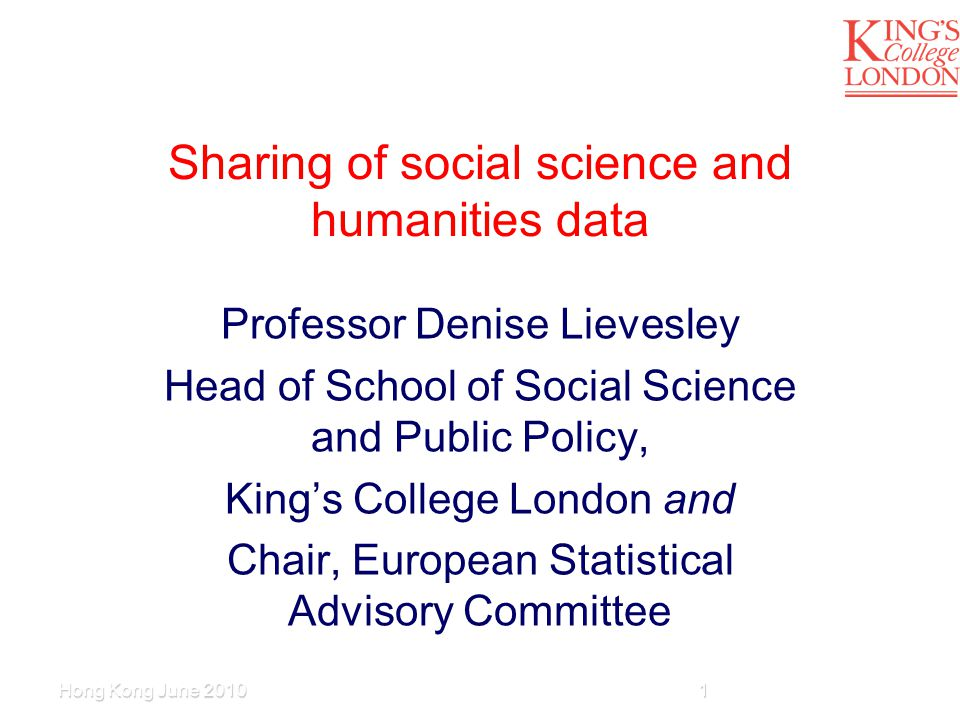 Sharing of social science and humanities data Professor Denise Lievesley Head of School of Social Science and Public Policy, King's College London and Chair, European Statistical Advisory Committee 1Hong Kong June 2010
