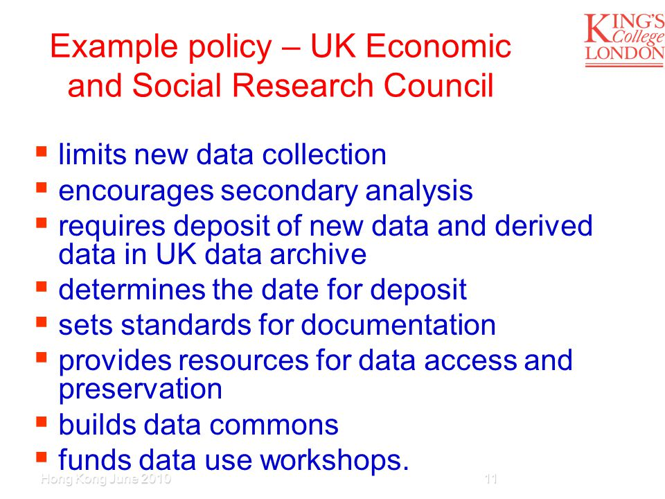 Example policy – UK Economic and Social Research Council  limits new data collection  encourages secondary analysis  requires deposit of new data and derived data in UK data archive  determines the date for deposit  sets standards for documentation  provides resources for data access and preservation  builds data commons  funds data use workshops.