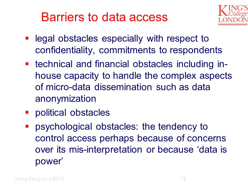 Barriers to data access  legal obstacles especially with respect to confidentiality, commitments to respondents  technical and financial obstacles including in- house capacity to handle the complex aspects of micro-data dissemination such as data anonymization  political obstacles  psychological obstacles: the tendency to control access perhaps because of concerns over its mis-interpretation or because 'data is power' Hong Kong June 201012
