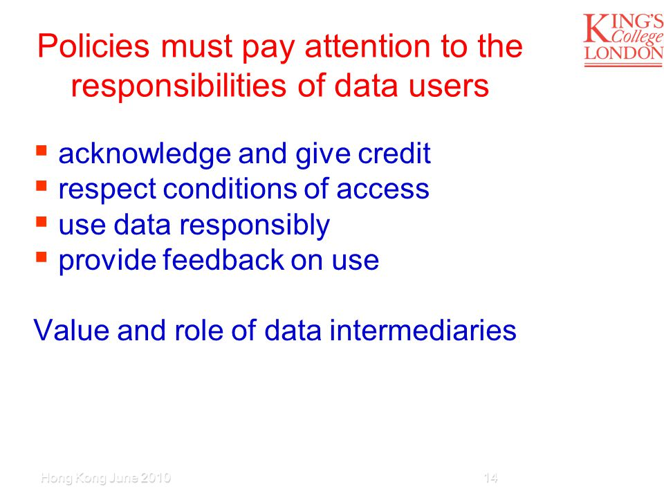 Policies must pay attention to the responsibilities of data users  acknowledge and give credit  respect conditions of access  use data responsibly  provide feedback on use Value and role of data intermediaries Hong Kong June 201014