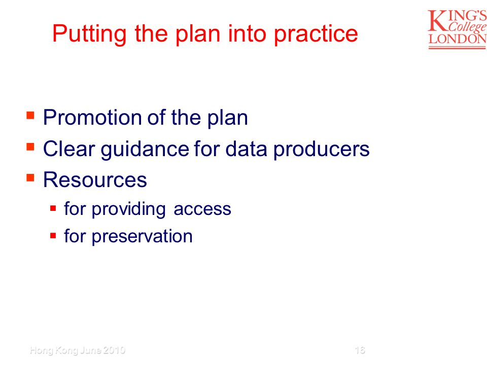 Putting the plan into practice  Promotion of the plan  Clear guidance for data producers  Resources  for providing access  for preservation Hong Kong June 201016