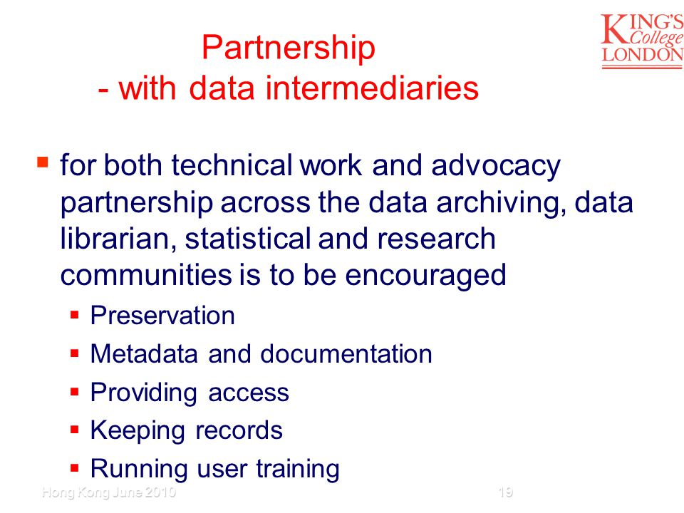 Partnership - with data intermediaries  for both technical work and advocacy partnership across the data archiving, data librarian, statistical and research communities is to be encouraged  Preservation  Metadata and documentation  Providing access  Keeping records  Running user training Hong Kong June 201019