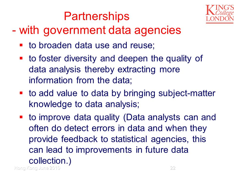 Partnerships - with government data agencies  to broaden data use and reuse;  to foster diversity and deepen the quality of data analysis thereby extracting more information from the data;  to add value to data by bringing subject-matter knowledge to data analysis;  to improve data quality (Data analysts can and often do detect errors in data and when they provide feedback to statistical agencies, this can lead to improvements in future data collection.) Hong Kong June 201022