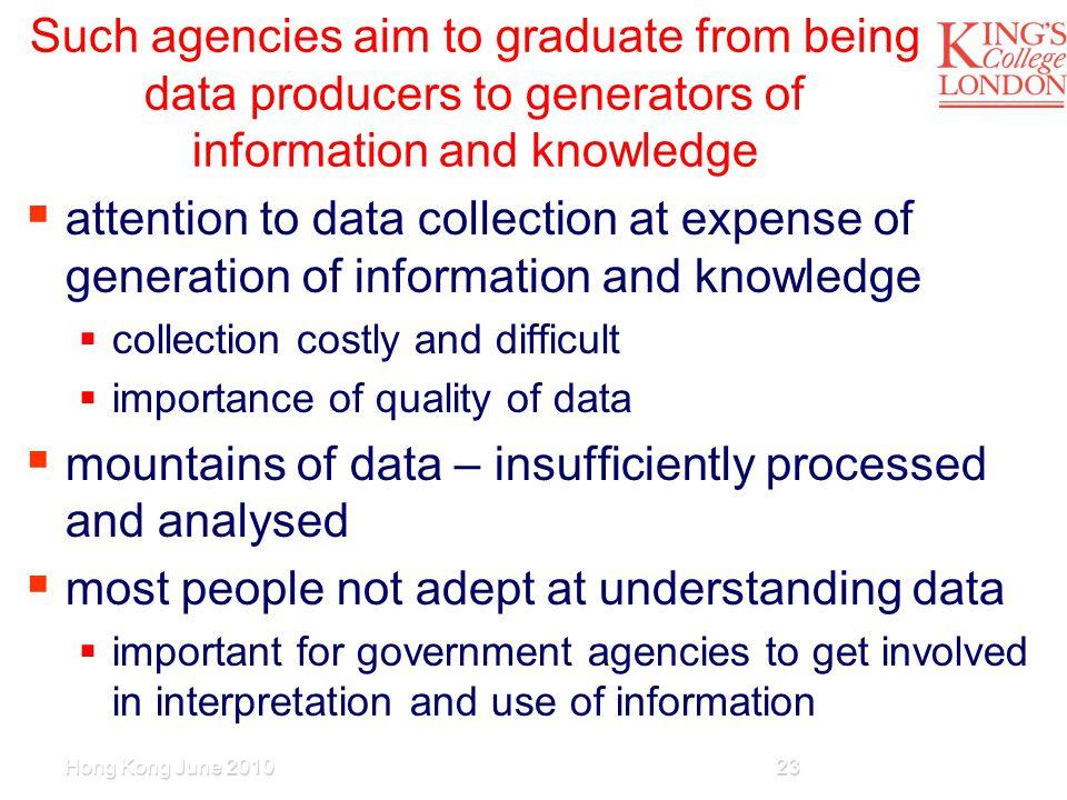 Such agencies aim to graduate from being data producers to generators of information and knowledge  attention to data collection at expense of generation of information and knowledge  collection costly and difficult  importance of quality of data  mountains of data – insufficiently processed and analysed  most people not adept at understanding data  important for government agencies to get involved in interpretation and use of information Hong Kong June 201023