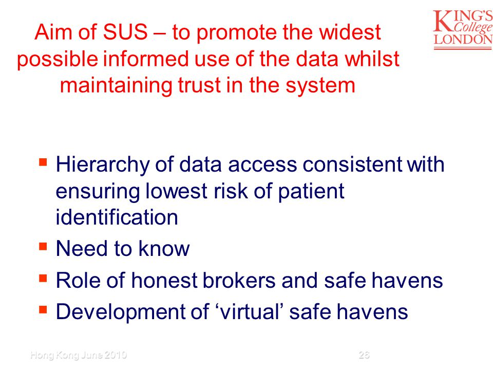 Aim of SUS – to promote the widest possible informed use of the data whilst maintaining trust in the system  Hierarchy of data access consistent with ensuring lowest risk of patient identification  Need to know  Role of honest brokers and safe havens  Development of 'virtual' safe havens Hong Kong June 201026