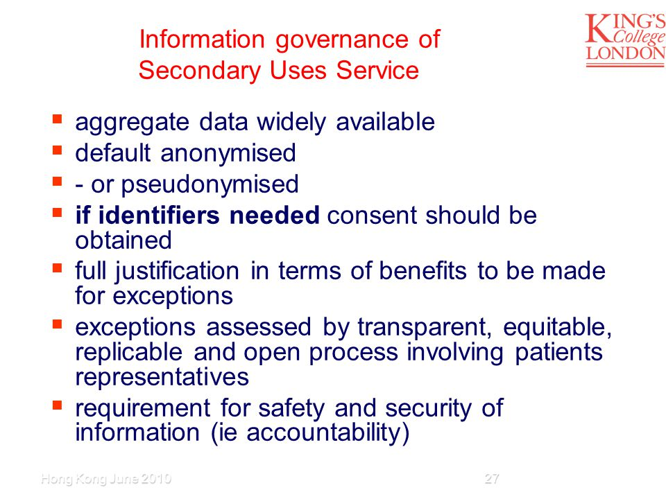 Information governance of Secondary Uses Service  aggregate data widely available  default anonymised  - or pseudonymised  if identifiers needed consent should be obtained  full justification in terms of benefits to be made for exceptions  exceptions assessed by transparent, equitable, replicable and open process involving patients representatives  requirement for safety and security of information (ie accountability) Hong Kong June 201027