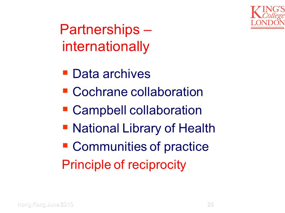 Partnerships – internationally  Data archives  Cochrane collaboration  Campbell collaboration  National Library of Health  Communities of practice Principle of reciprocity Hong Kong June 201028