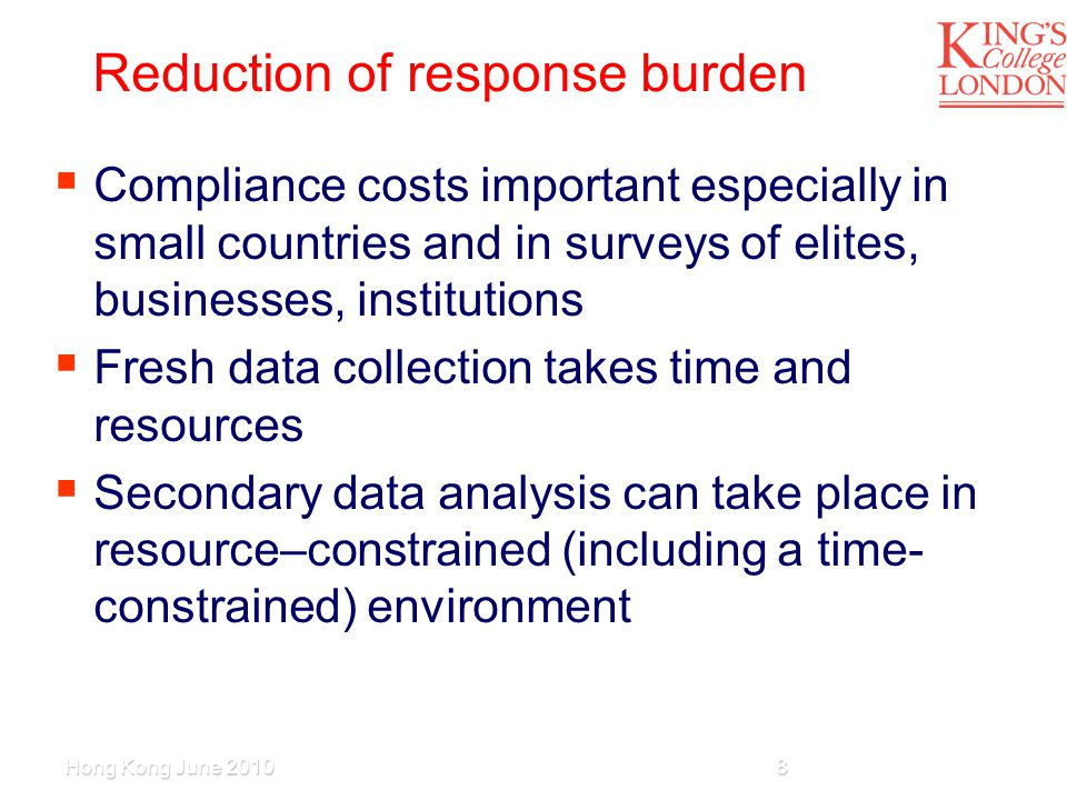 Reduction of response burden  Compliance costs important especially in small countries and in surveys of elites, businesses, institutions  Fresh data collection takes time and resources  Secondary data analysis can take place in resource–constrained (including a time- constrained) environment Hong Kong June 20108