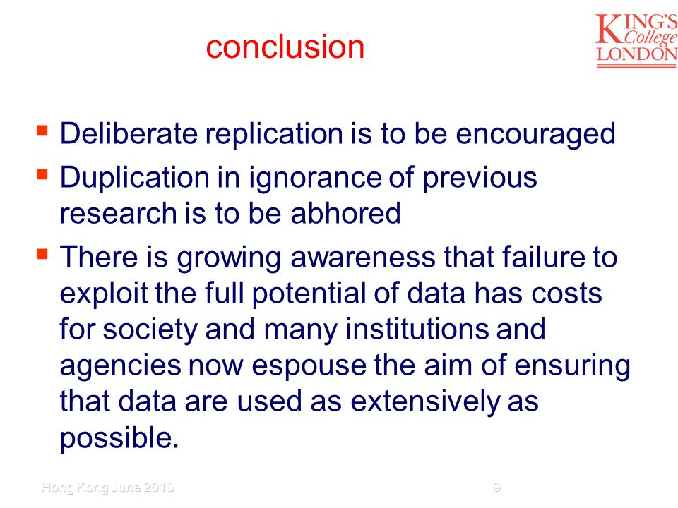 conclusion  Deliberate replication is to be encouraged  Duplication in ignorance of previous research is to be abhored  There is growing awareness that failure to exploit the full potential of data has costs for society and many institutions and agencies now espouse the aim of ensuring that data are used as extensively as possible.