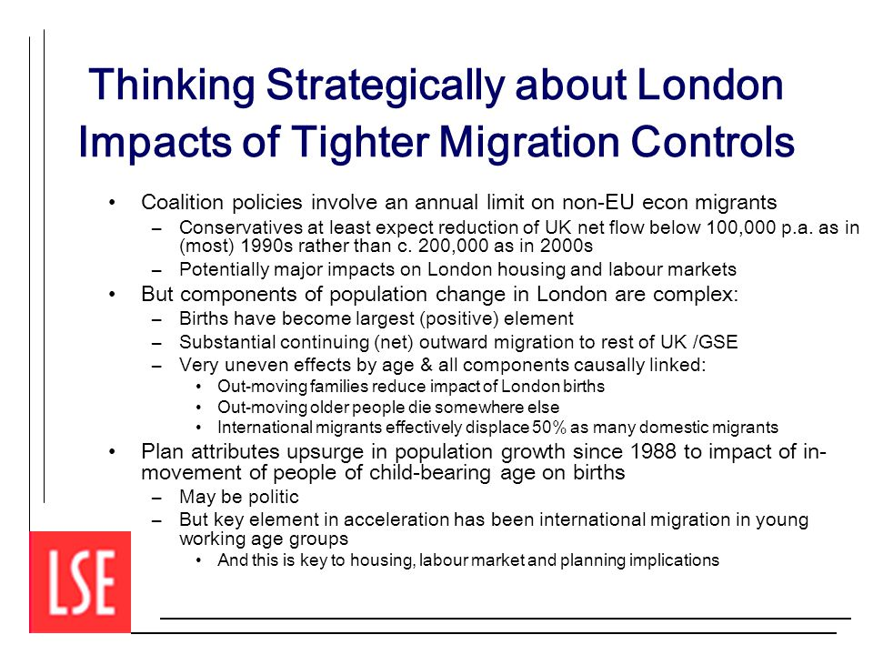 Thinking Strategically about London Impacts of Tighter Migration Controls Coalition policies involve an annual limit on non-EU econ migrants –Conservatives at least expect reduction of UK net flow below 100,000 p.a.