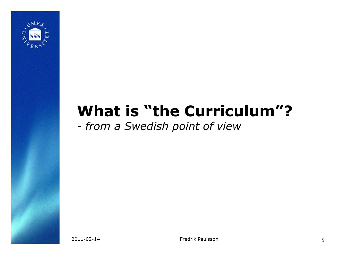 "5 2011-02-14Fredrik Paulsson What is ""the Curriculum""? - from a Swedish point of view"