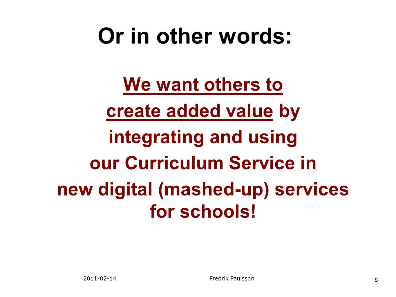 8 2011-02-14Fredrik Paulsson We want others to create added value by integrating and using our Curriculum Service in new digital (mashed-up) services
