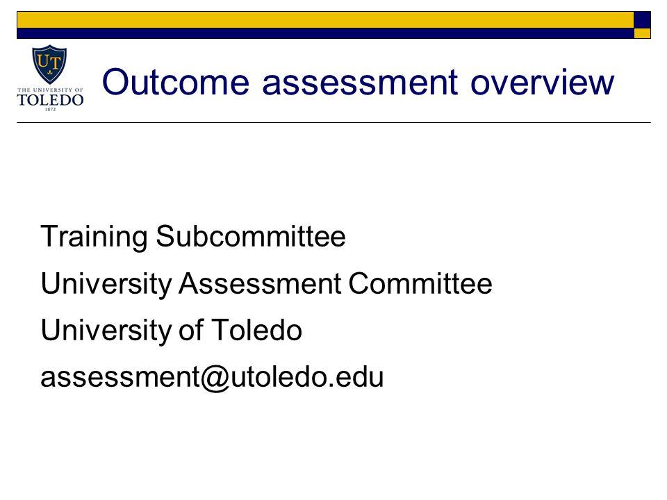 Outcome assessment overview Training Subcommittee University Assessment Committee University of Toledo assessment@utoledo.edu
