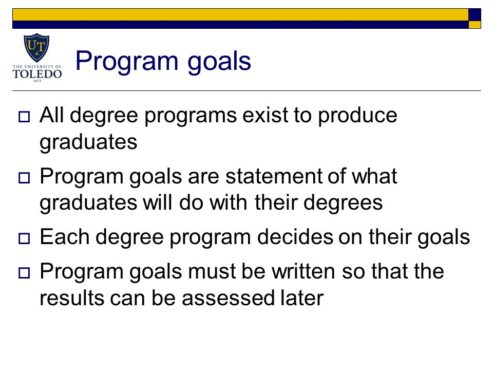 Program goals  All degree programs exist to produce graduates  Program goals are statement of what graduates will do with their degrees  Each degree program decides on their goals  Program goals must be written so that the results can be assessed later