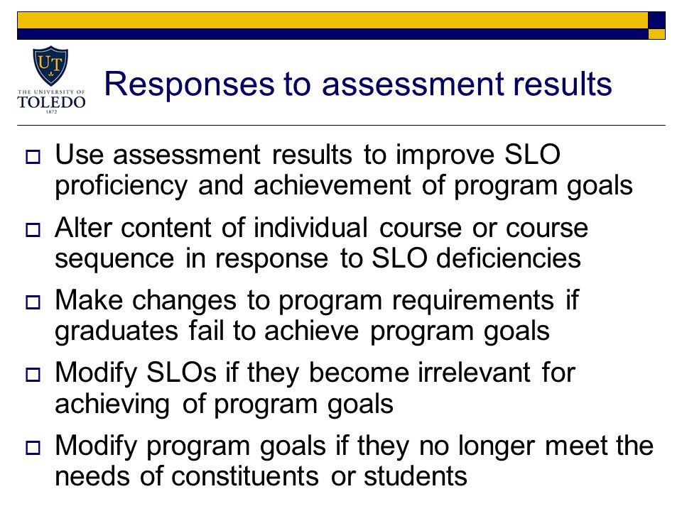 Responses to assessment results  Use assessment results to improve SLO proficiency and achievement of program goals  Alter content of individual course or course sequence in response to SLO deficiencies  Make changes to program requirements if graduates fail to achieve program goals  Modify SLOs if they become irrelevant for achieving of program goals  Modify program goals if they no longer meet the needs of constituents or students