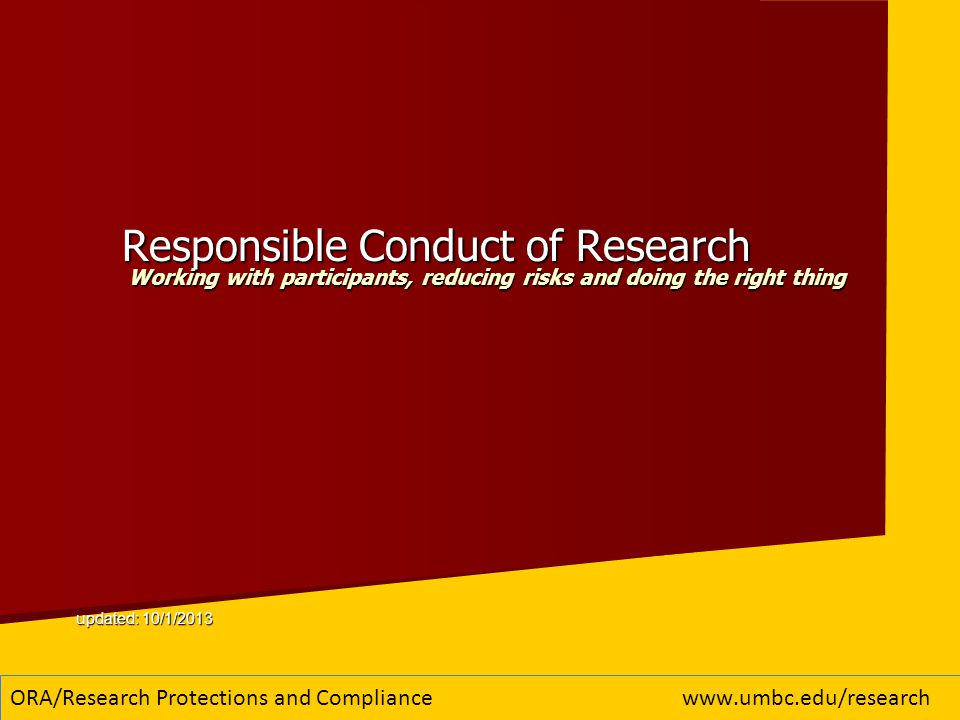 Take aways from today Basic info about the UMBC compliance program Contributes to the discussion of what it means to be a responsible researcher and how to conduct research responsibly recognize ethical choices, make appropriate decisions and take appropriate actions based on those choices encourage best practices in the conduct of research and scientific investigations know that consequences will result from not complying with policies and procedures Doing the right thing ORA/Research Protections and Compliancewww.umbc.edu/research