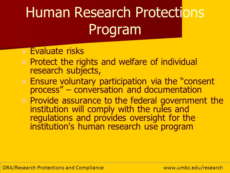 Human Research Protections Program Evaluate risks Protect the rights and welfare of individual research subjects, Ensure voluntary participation via the consent process – conversation and documentation Provide assurance to the federal government the institution will comply with the rules and regulations and provides oversight for the institution s human research use program 5 ORA/Research Protections and Compliancewww.umbc.edu/research