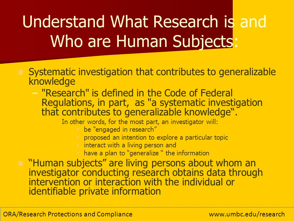Understand What Research is and Who are Human Subjects: Systematic investigation that contributes to generalizable knowledge – – Research is defined in the Code of Federal Regulations, in part, as a systematic investigation that contributes to generalizable knowledge .
