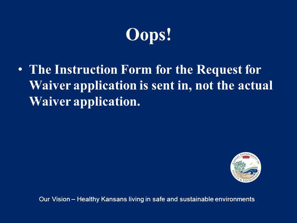 Oops! The Instruction Form for the Request for Waiver application is sent in, not the actual Waiver application. Our Vision – Healthy Kansans living i