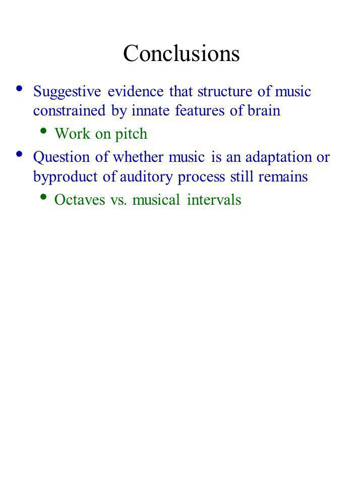 Conclusions Suggestive evidence that structure of music constrained by innate features of brain Work on pitch Question of whether music is an adaptation or byproduct of auditory process still remains Octaves vs.