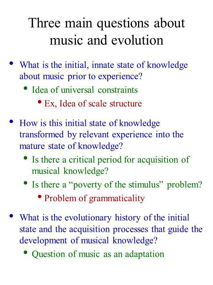 Three main questions about music and evolution What is the initial, innate state of knowledge about music prior to experience.