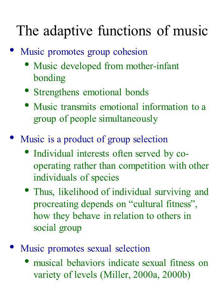 The adaptive functions of music Music promotes group cohesion Music developed from mother-infant bonding Strengthens emotional bonds Music transmits emotional information to a group of people simultaneously Music is a product of group selection Individual interests often served by co- operating rather than competition with other individuals of species Thus, likelihood of individual surviving and procreating depends on cultural fitness , how they behave in relation to others in social group Music promotes sexual selection musical behaviors indicate sexual fitness on variety of levels (Miller, 2000a, 2000b)