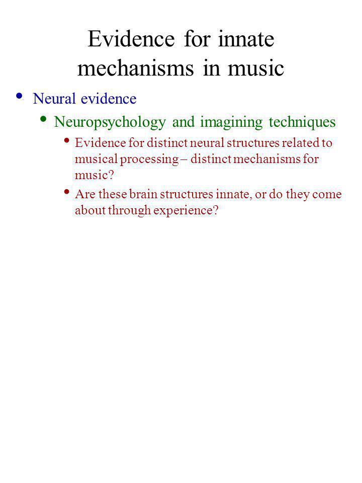 Evidence for innate mechanisms in music Neural evidence Neuropsychology and imagining techniques Evidence for distinct neural structures related to musical processing – distinct mechanisms for music.