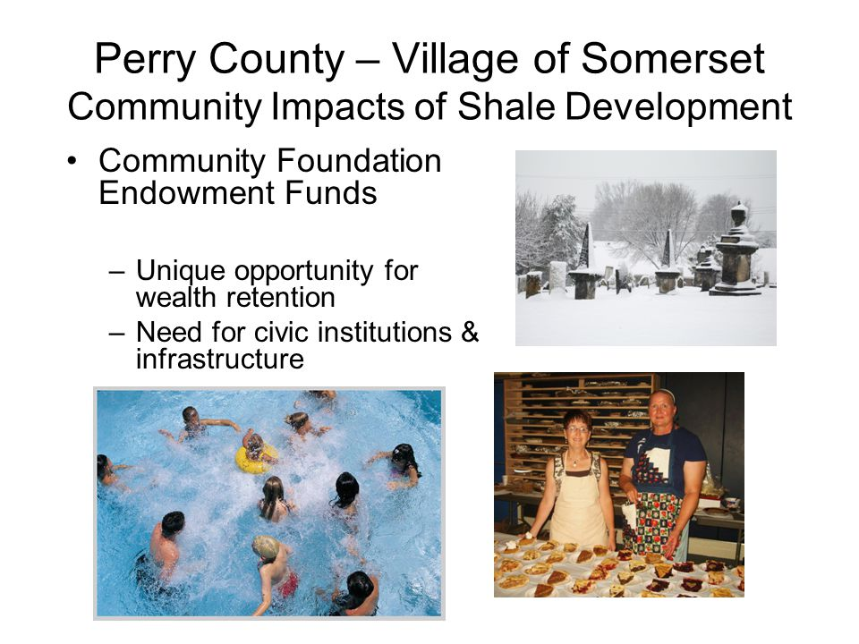 Perry County – Village of Somerset Community Impacts of Shale Development Community Foundation Endowment Funds –Unique opportunity for wealth retention –Need for civic institutions & infrastructure