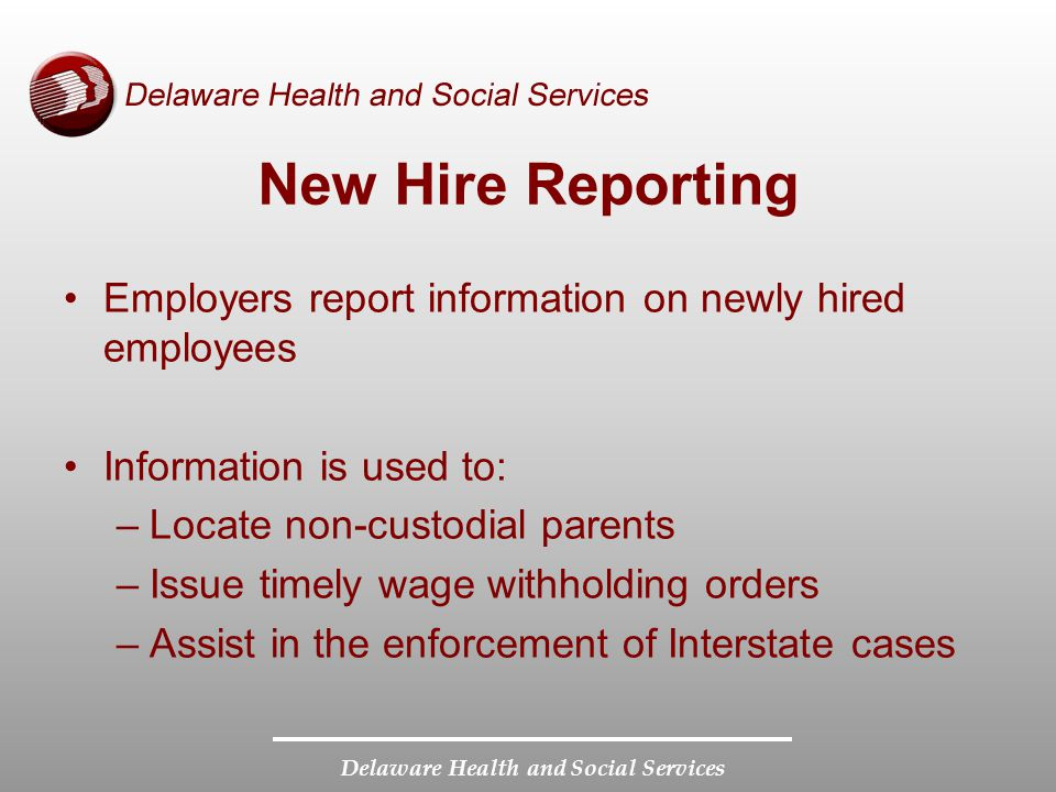 Delaware Health and Social Services Employers report information on newly hired employees Information is used to: –Locate non-custodial parents –Issue timely wage withholding orders –Assist in the enforcement of Interstate cases New Hire Reporting