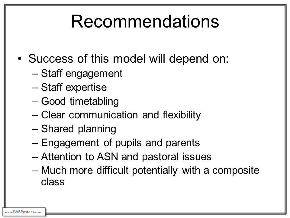 Recommendations Success of this model will depend on: –Staff engagement –Staff expertise –Good timetabling –Clear communication and flexibility –Shared planning –Engagement of pupils and parents –Attention to ASN and pastoral issues –Much more difficult potentially with a composite class
