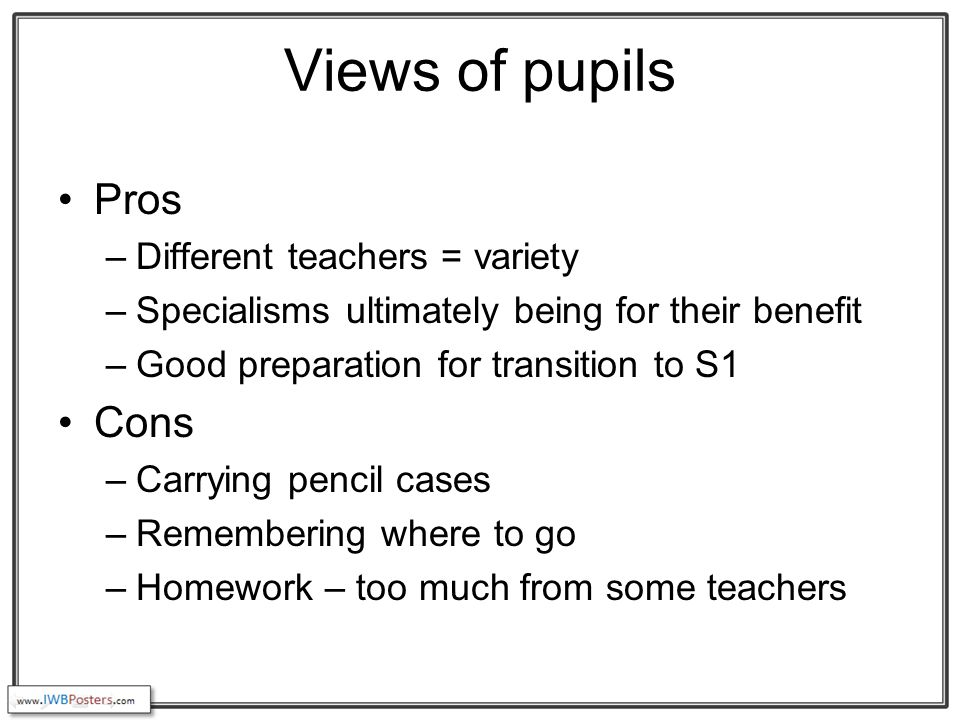 Views of pupils Pros –Different teachers = variety –Specialisms ultimately being for their benefit –Good preparation for transition to S1 Cons –Carrying pencil cases –Remembering where to go –Homework – too much from some teachers