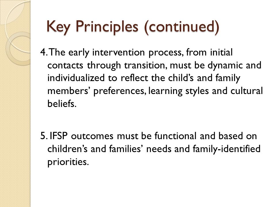 Key Principles (continued) 4. The early intervention process, from initial contacts through transition, must be dynamic and individualized to reflect
