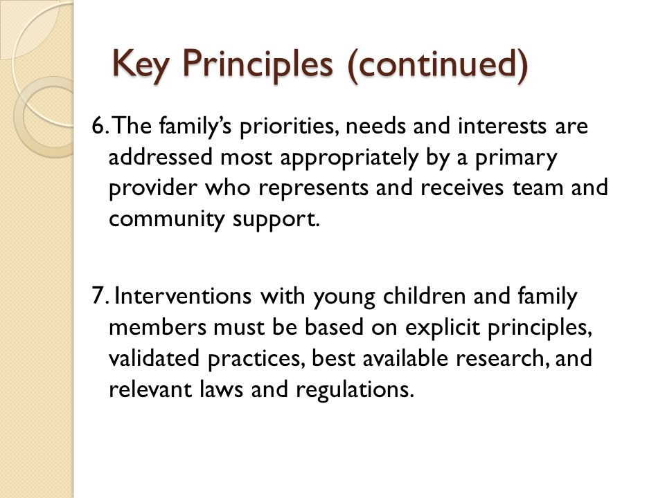 Key Principles (continued) 6. The family's priorities, needs and interests are addressed most appropriately by a primary provider who represents and r