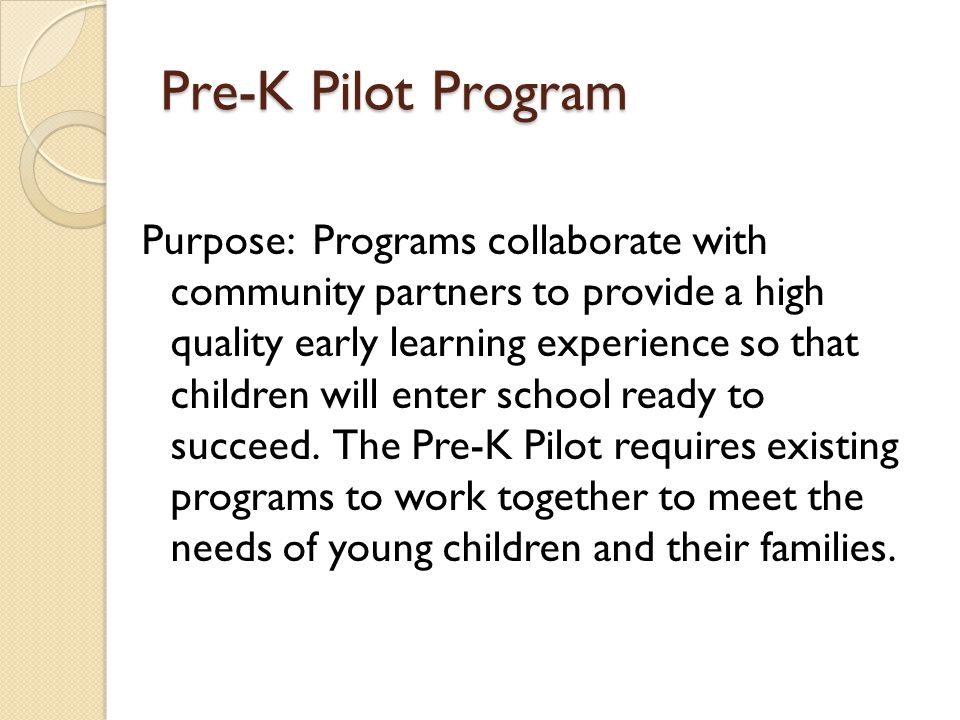 Pre-K Pilot Program Purpose: Programs collaborate with community partners to provide a high quality early learning experience so that children will en