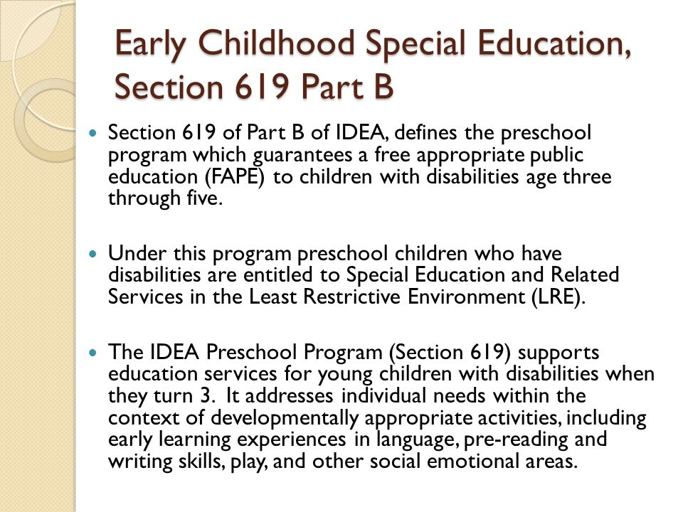 Early Childhood Special Education, Section 619 Part B Section 619 of Part B of IDEA, defines the preschool program which guarantees a free appropriate