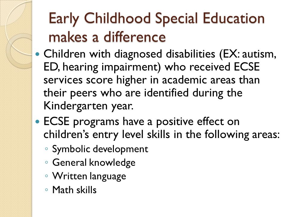 Early Childhood Special Education makes a difference Children with diagnosed disabilities (EX: autism, ED, hearing impairment) who received ECSE servi