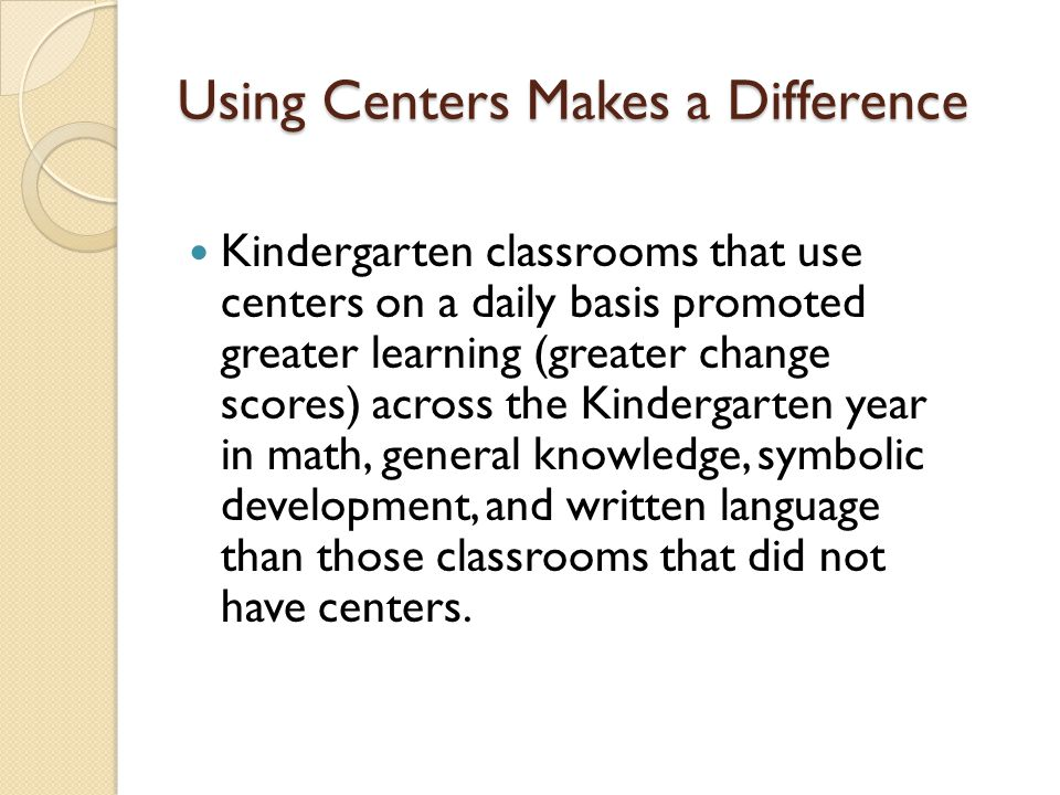 Using Centers Makes a Difference Kindergarten classrooms that use centers on a daily basis promoted greater learning (greater change scores) across th