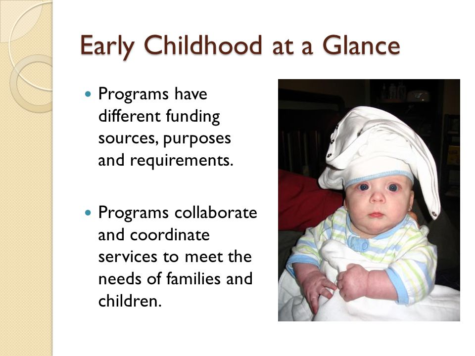 Early Childhood at a Glance Programs have different funding sources, purposes and requirements. Programs collaborate and coordinate services to meet t